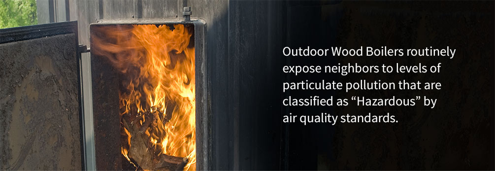 "Outdoor wood boilers routinely expose neighbors to levels of particulate pollution that are classified as ""Hazardous"" by air quality standards."